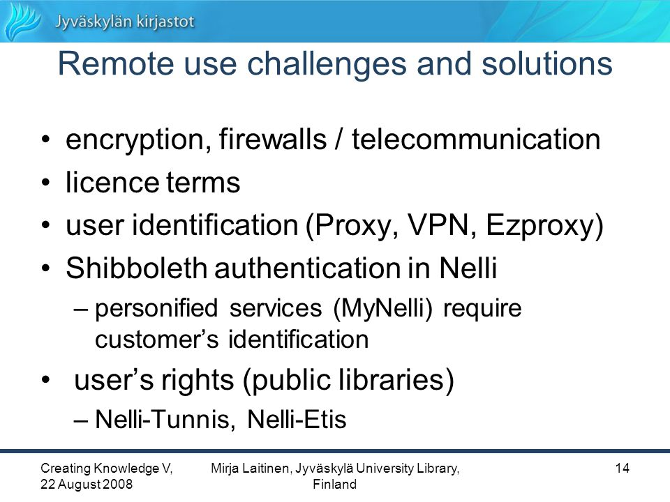 Creating Knowledge V, 22 August 2008 Mirja Laitinen, Jyväskylä University Library, Finland 14 Remote use challenges and solutions encryption, firewalls / telecommunication licence terms user identification (Proxy, VPN, Ezproxy) Shibboleth authentication in Nelli –personified services (MyNelli) require customer's identification user's rights (public libraries) –Nelli-Tunnis, Nelli-Etis