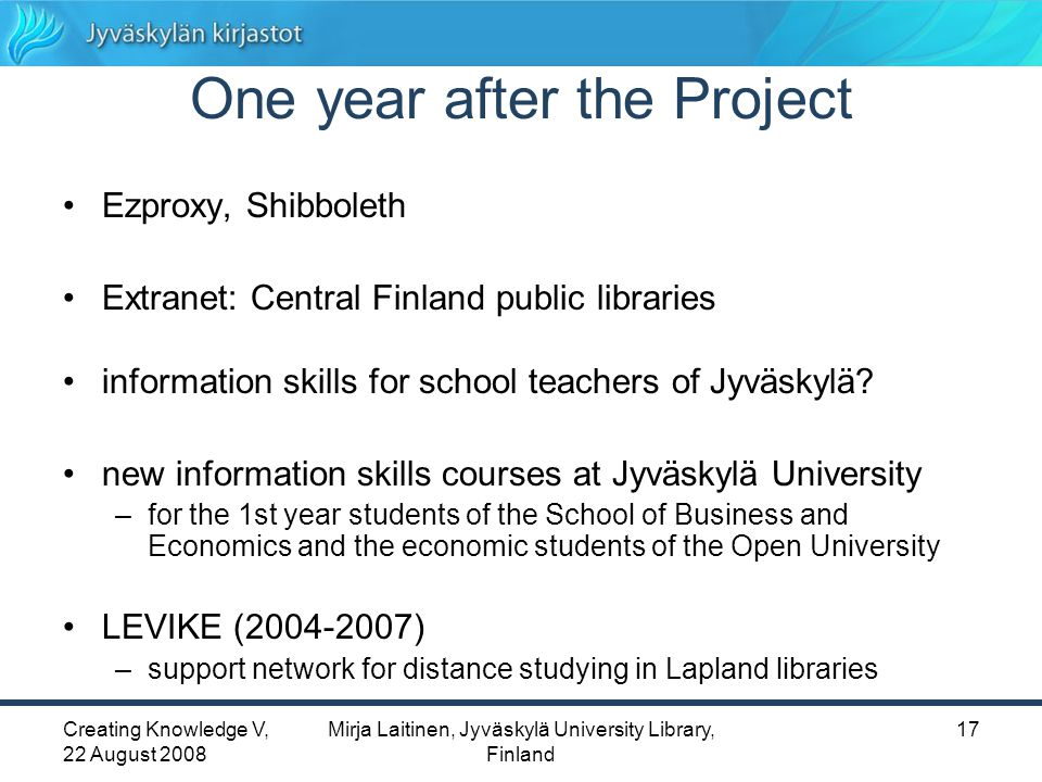 Creating Knowledge V, 22 August 2008 Mirja Laitinen, Jyväskylä University Library, Finland 17 One year after the Project Ezproxy, Shibboleth Extranet: Central Finland public libraries information skills for school teachers of Jyväskylä.