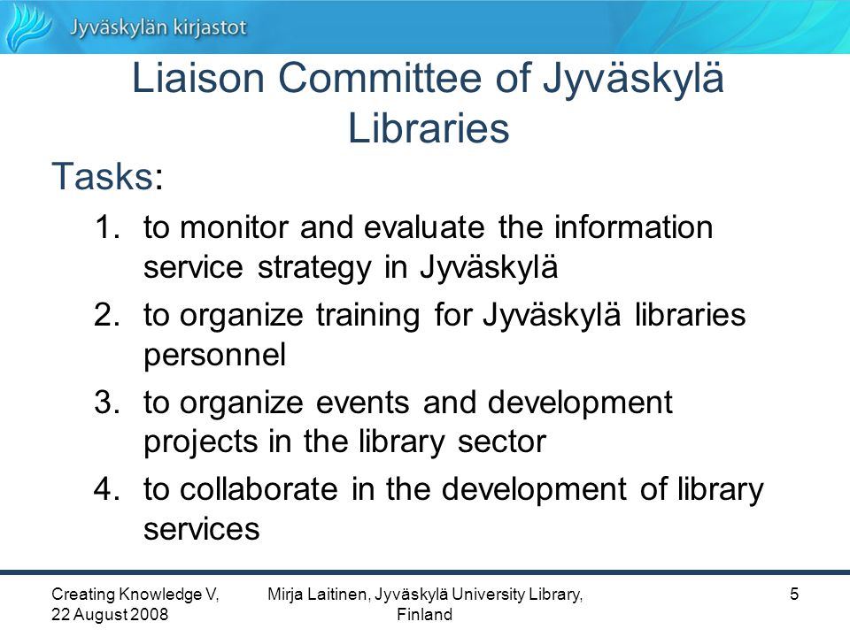 Creating Knowledge V, 22 August 2008 Mirja Laitinen, Jyväskylä University Library, Finland 5 Liaison Committee of Jyväskylä Libraries Tasks: 1.to monitor and evaluate the information service strategy in Jyväskylä 2.to organize training for Jyväskylä libraries personnel 3.to organize events and development projects in the library sector 4.to collaborate in the development of library services