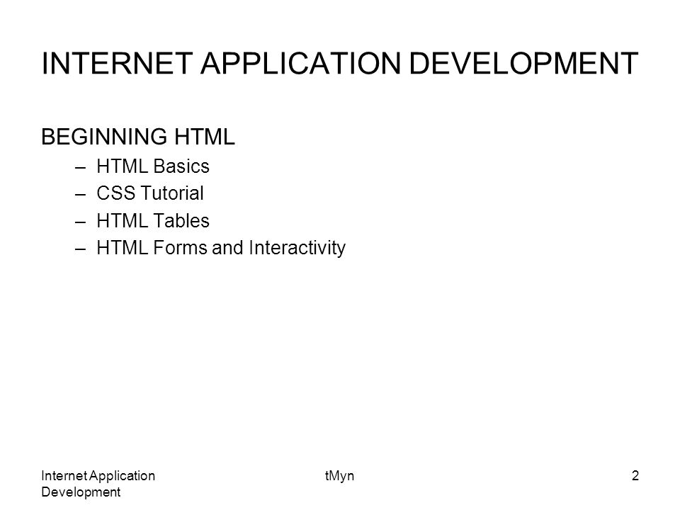 Internet Application Development tMyn2 INTERNET APPLICATION DEVELOPMENT BEGINNING HTML –HTML Basics –CSS Tutorial –HTML Tables –HTML Forms and Interactivity