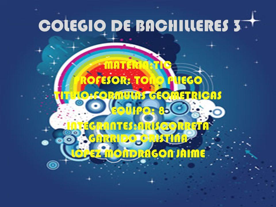 COLEGIO DE BACHILLERES 3 MATERIA:TIC PROFESOR: TOÑO PLIEGO TITULO:FORMULAS GEOMETRICAS EQUIPO: 8 INTEGRANTES:ARISCORRETA GARRIDO CRISTINA LOPEZ MONDRAGON JAIME
