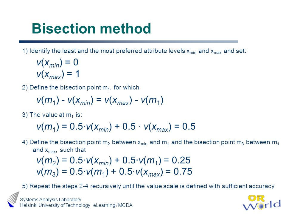 eLearning / MCDA Systems Analysis Laboratory Helsinki University of Technology Bisection method 1) Identify the least and the most preferred attribute levels x min and x max and set: 2) Define the bisection point m 1, for which 3) The value at m 1 is: 4) Define the bisection point m 2 between x min and m 1 and the bisection point m 3 between m 1 and x max, such that 5) Repeat the steps 2-4 recursively until the value scale is defined with sufficient accuracy v(x min ) = 0 v(x max ) = 1 v(m 1 ) - v(x min ) = v(x max ) - v(m 1 ) v(m 1 ) = 0.5·v(x min ) + 0.5 · v(x max ) = 0.5 v(m 2 ) = 0.5·v(x min ) + 0.5·v(m 1 ) = 0.25 v(m 3 ) = 0.5·v(m 1 ) + 0.5·v(x max ) = 0.75
