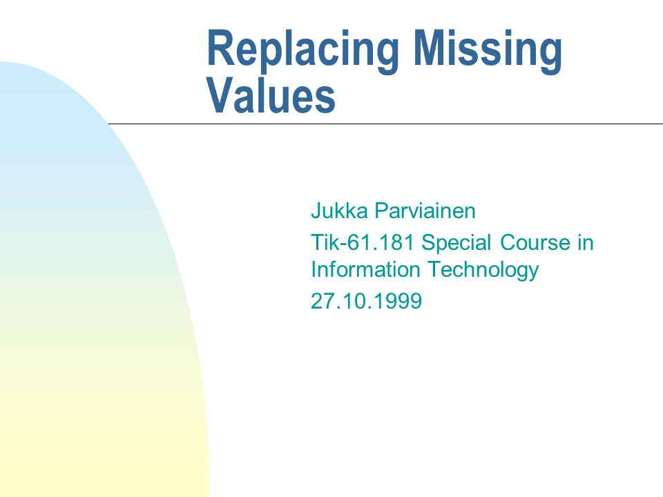 Replacing Missing Values Jukka Parviainen Tik-61.181 Special Course in Information Technology 27.10.1999