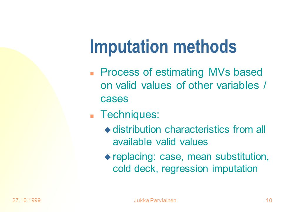 27.10.1999Jukka Parviainen10 Imputation methods n Process of estimating MVs based on valid values of other variables / cases n Techniques: u distribut