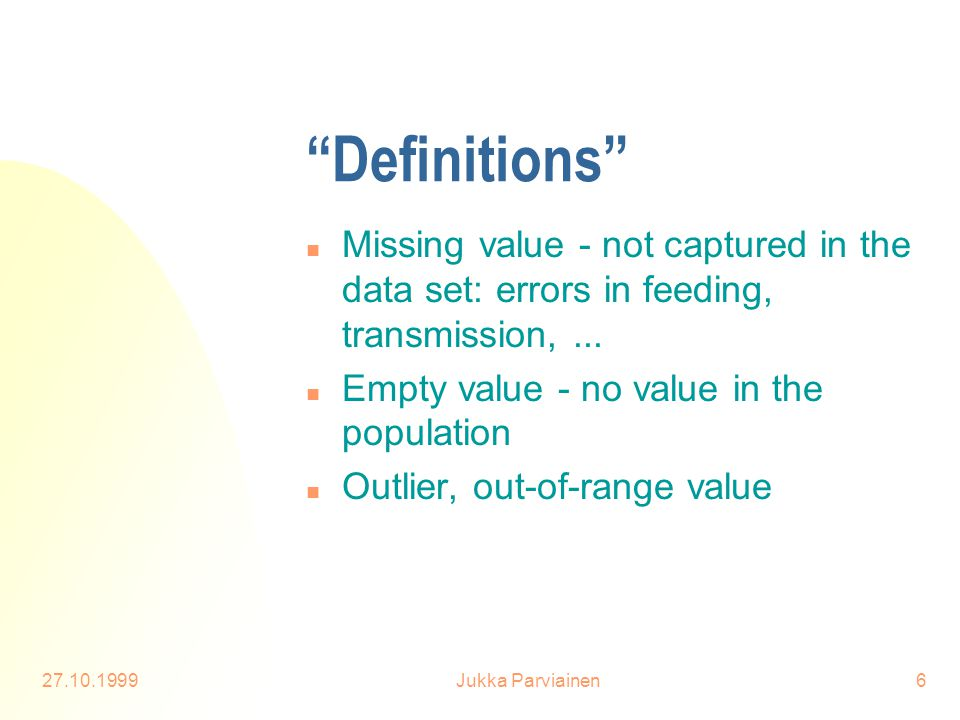 "27.10.1999Jukka Parviainen6 ""Definitions"" n Missing value - not captured in the data set: errors in feeding, transmission,... n Empty value - no value"