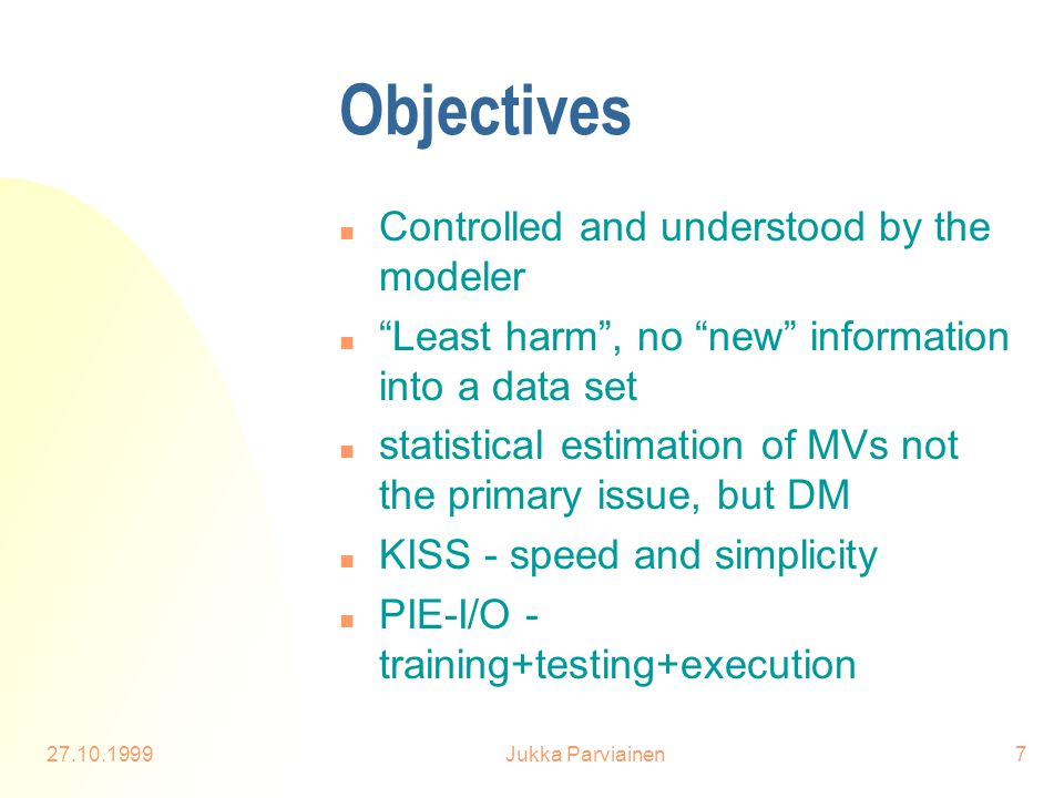 "27.10.1999Jukka Parviainen7 Objectives n Controlled and understood by the modeler n ""Least harm"", no ""new"" information into a data set n statistical e"