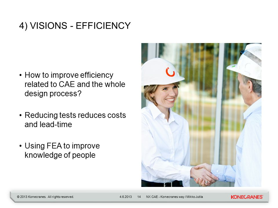 © 2013 Konecranes. All rights reserved. 4) VISIONS - EFFICIENCY How to improve efficiency related to CAE and the whole design process? Reducing tests