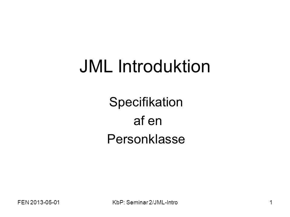 FEN 2013-05-01KbP: Seminar 2/JML-Intro2 public class Person { private /*@ spec_public non_null @*/ String name; private /*@ spec_public @*/ int weight; /*@ public invariant !name.equals( ) @ && weight >= 0; @*/ //@ also //@ ensures \result != null; public String toString() { return Person(\ +name+ \ , +weight+ ) ; } //@ ensures \result == weight; public /*@ pure @*/ int getWeight() { return weight; } /*@ requires kgs >= 0; @ requires weight + kgs >= 0; @ ensures weight == \old(weight + kgs); @*/ public void addKgs(int kgs) { weight= weight+kgs; } /*@ requires n != null && !n.equals( ); @ ensures n.equals(name) @ && weight == 0; @*/ public Person(String n) { name= n; weight= 0; }