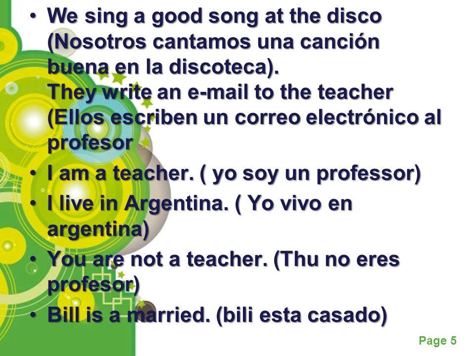 Powerpoint Templates Page 5 We sing a good song at the disco (Nosotros cantamos una canción buena en la discoteca). They write an e-mail to the teache