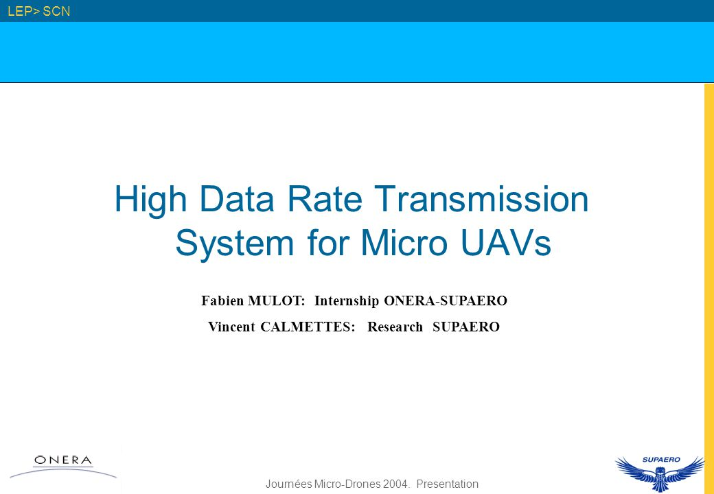 Journées Micro-Drones 2004. Presentation High Data Rate Transmission System for Micro UAVs LEP> SCN Fabien MULOT: Internship ONERA-SUPAERO Vincent CAL