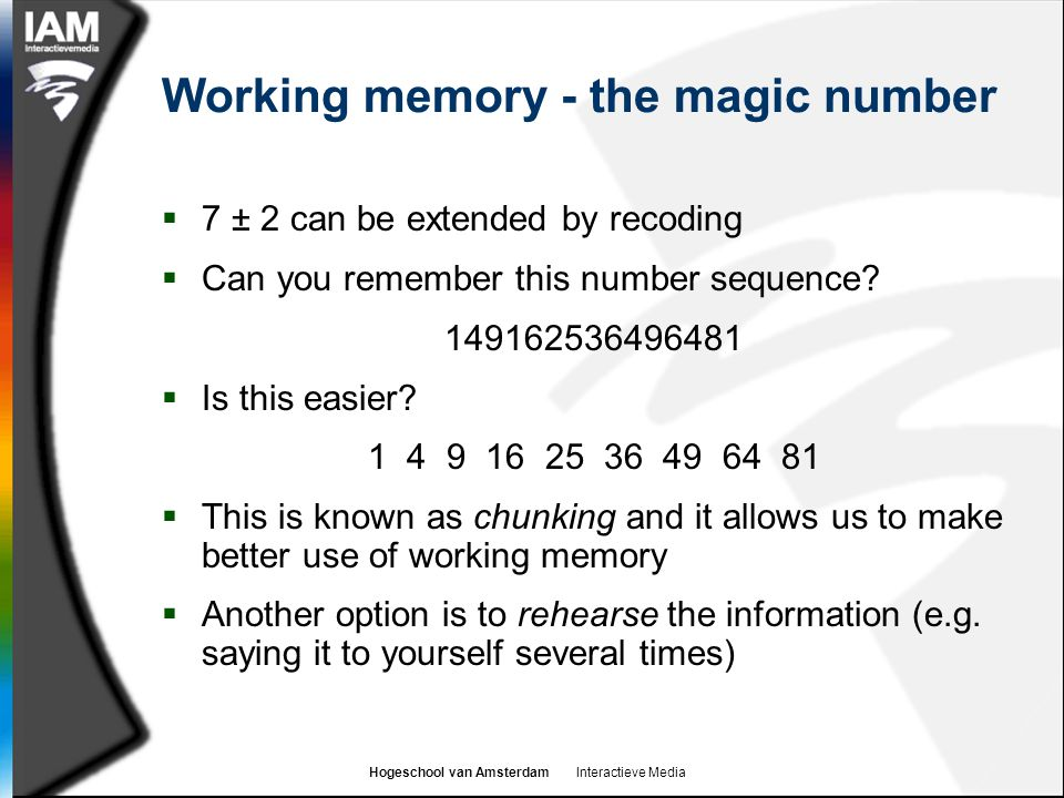 Hogeschool van Amsterdam Interactieve Media Working memory - the magic number  7 ± 2 can be extended by recoding  Can you remember this number sequence.