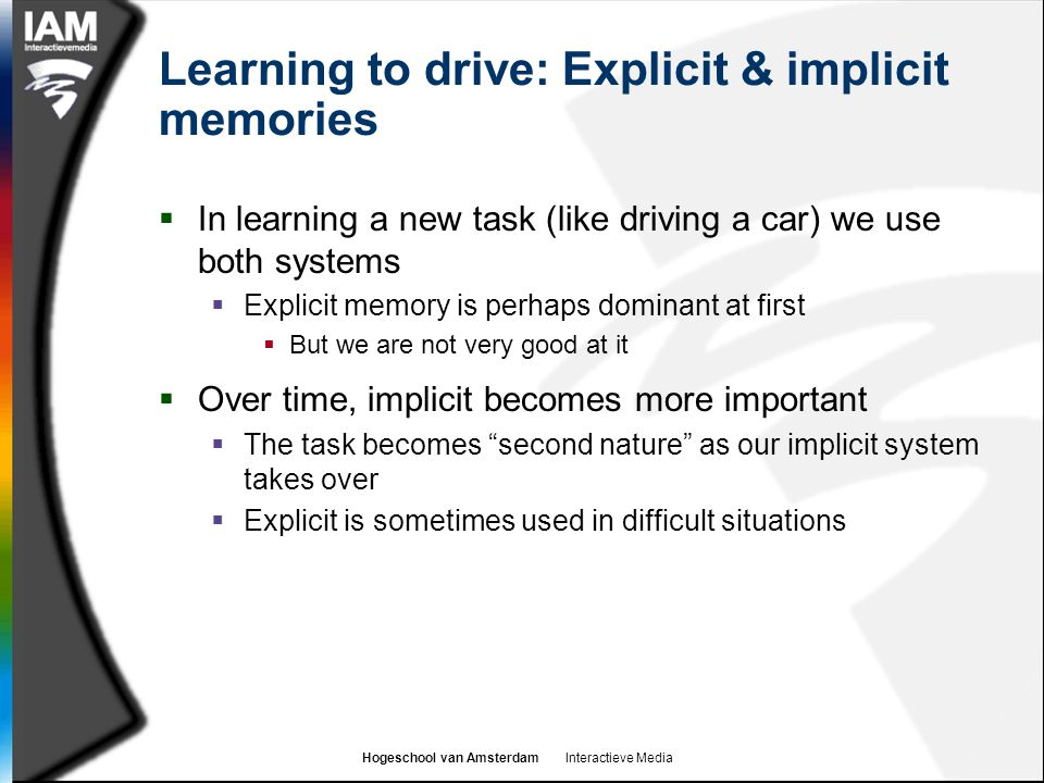 Hogeschool van Amsterdam Interactieve Media Learning to drive: Explicit & implicit memories  In learning a new task (like driving a car) we use both systems  Explicit memory is perhaps dominant at first  But we are not very good at it  Over time, implicit becomes more important  The task becomes second nature as our implicit system takes over  Explicit is sometimes used in difficult situations