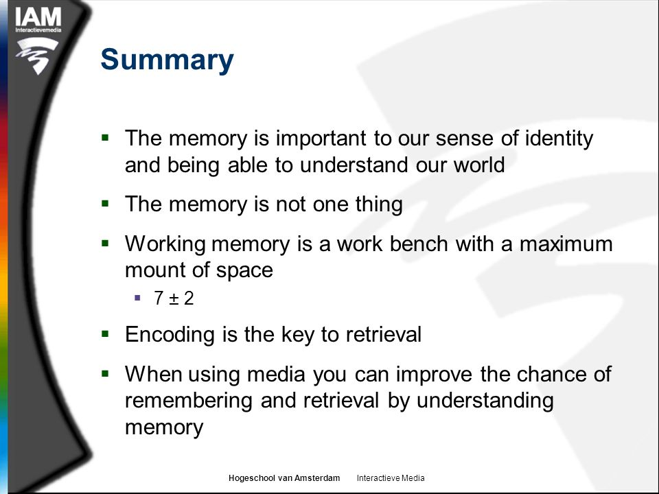 Hogeschool van Amsterdam Interactieve Media Summary  The memory is important to our sense of identity and being able to understand our world  The memory is not one thing  Working memory is a work bench with a maximum mount of space  7 ± 2  Encoding is the key to retrieval  When using media you can improve the chance of remembering and retrieval by understanding memory