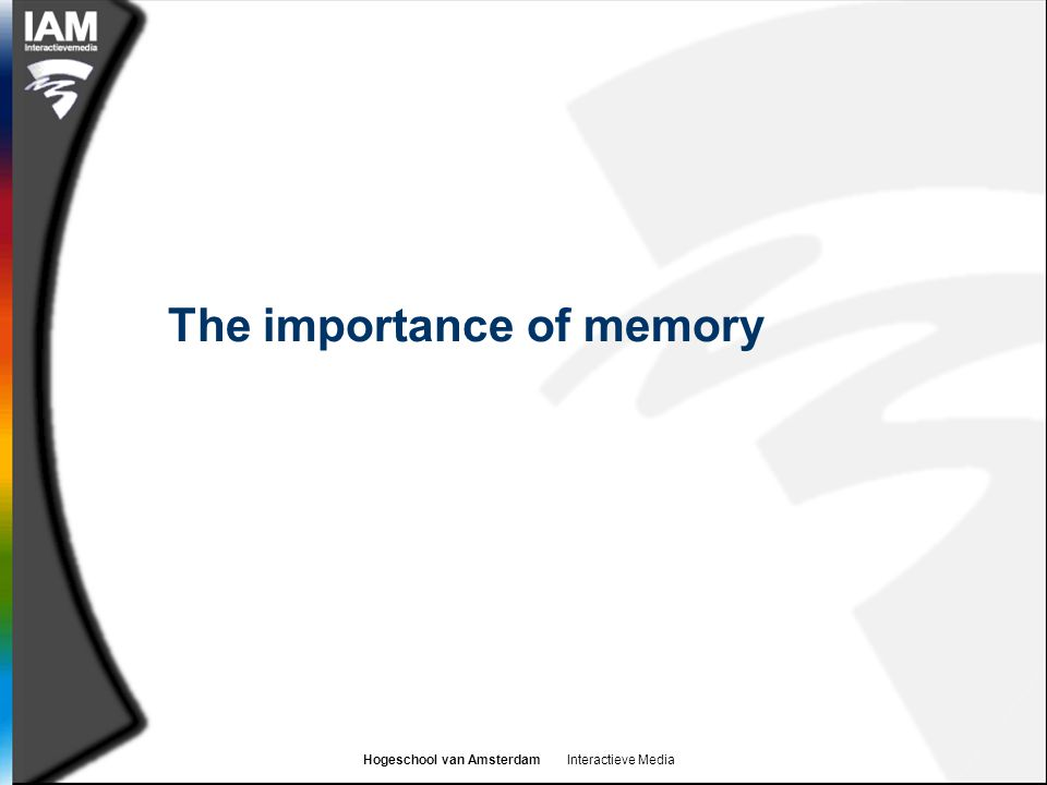 Hogeschool van Amsterdam Interactieve Media The importance of memory