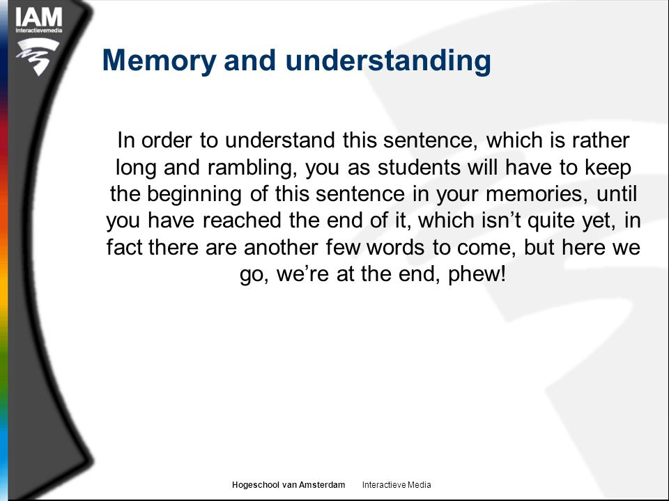 Hogeschool van Amsterdam Interactieve Media Memory and understanding In order to understand this sentence, which is rather long and rambling, you as students will have to keep the beginning of this sentence in your memories, until you have reached the end of it, which isn't quite yet, in fact there are another few words to come, but here we go, we're at the end, phew!