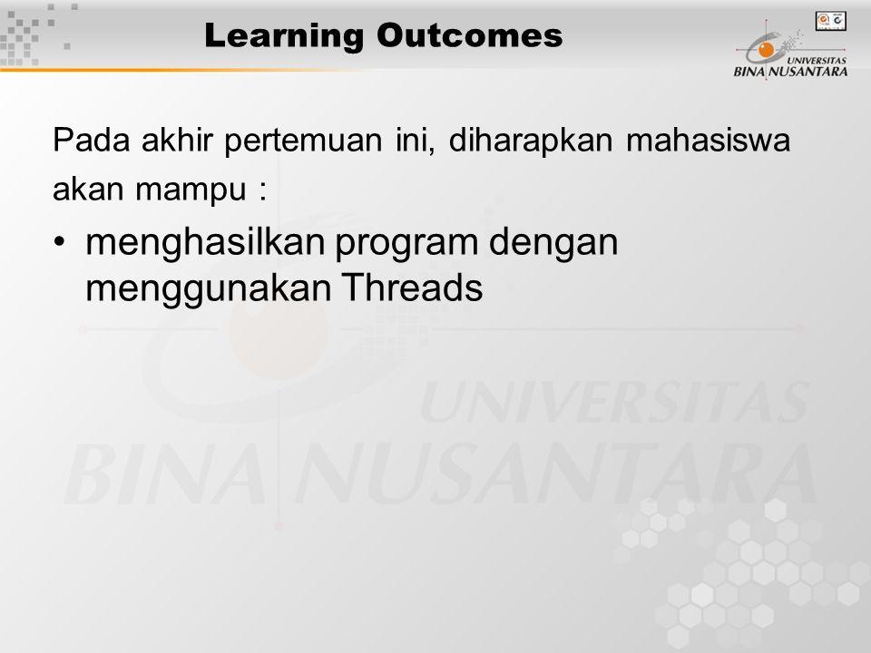 Learning Outcomes Pada akhir pertemuan ini, diharapkan mahasiswa akan mampu : menghasilkan program dengan menggunakan Threads