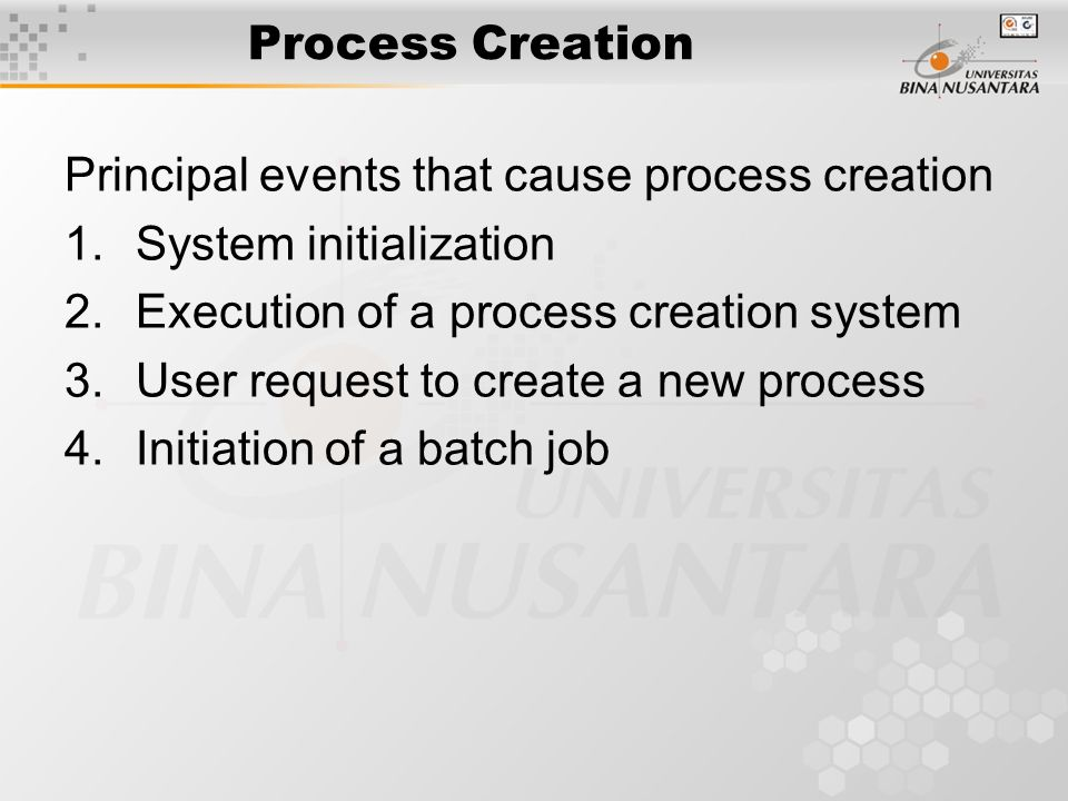 Process Creation Principal events that cause process creation 1.System initialization 2.Execution of a process creation system 3.User request to create a new process 4.Initiation of a batch job