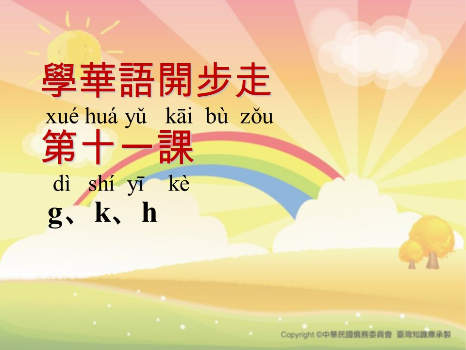 學華語開步走 第十一課 學華語開步走 xué huá yǔ kāi bù zǒu 第十一課 dì shí yī kè g 、 k 、 h