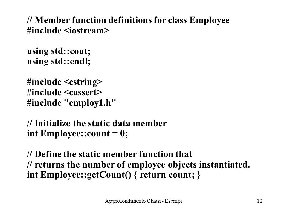Approfondimento Classi - Esempi12 // Member function definitions for class Employee #include using std::cout; using std::endl; #include #include employ1.h // Initialize the static data member int Employee::count = 0; // Define the static member function that // returns the number of employee objects instantiated.