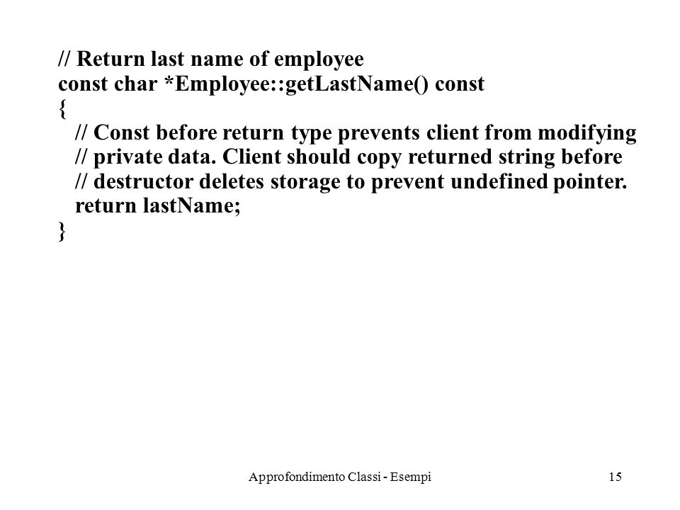 Approfondimento Classi - Esempi15 // Return last name of employee const char *Employee::getLastName() const { // Const before return type prevents client from modifying // private data.
