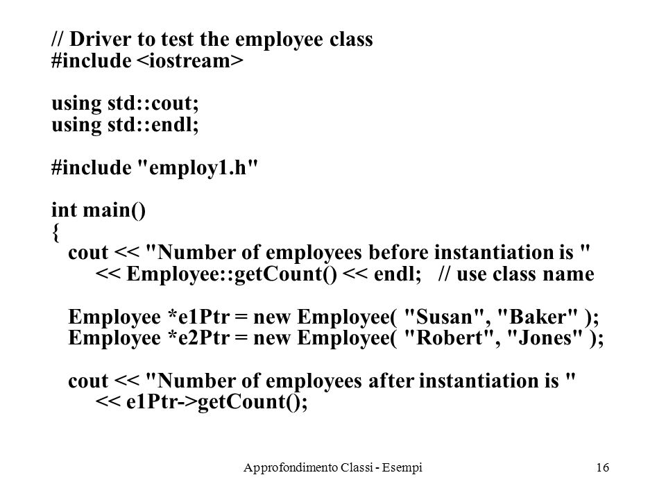 Approfondimento Classi - Esempi16 // Driver to test the employee class #include using std::cout; using std::endl; #include employ1.h int main() { cout << Number of employees before instantiation is << Employee::getCount() << endl; // use class name Employee *e1Ptr = new Employee( Susan , Baker ); Employee *e2Ptr = new Employee( Robert , Jones ); cout << Number of employees after instantiation is getCount();
