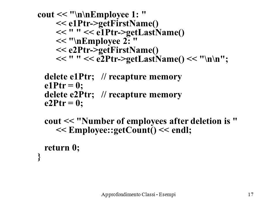 Approfondimento Classi - Esempi17 cout << \n\nEmployee 1: getFirstName() getLastName() << \nEmployee 2: getFirstName() getLastName() << \n\n ; delete e1Ptr; // recapture memory e1Ptr = 0; delete e2Ptr; // recapture memory e2Ptr = 0; cout << Number of employees after deletion is << Employee::getCount() << endl; return 0; }