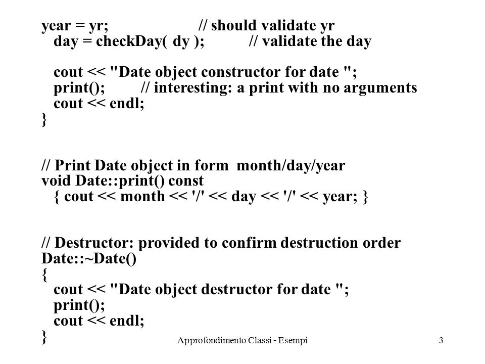 Approfondimento Classi - Esempi3 year = yr; // should validate yr day = checkDay( dy ); // validate the day cout << Date object constructor for date ; print(); // interesting: a print with no arguments cout << endl; } // Print Date object in form month/day/year void Date::print() const { cout << month << / << day << / << year; } // Destructor: provided to confirm destruction order Date::~Date() { cout << Date object destructor for date ; print(); cout << endl; }