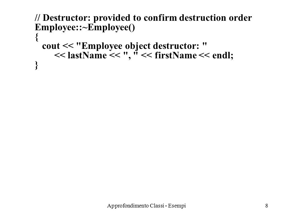 Approfondimento Classi - Esempi8 // Destructor: provided to confirm destruction order Employee::~Employee() { cout << Employee object destructor: << lastName << , << firstName << endl; }