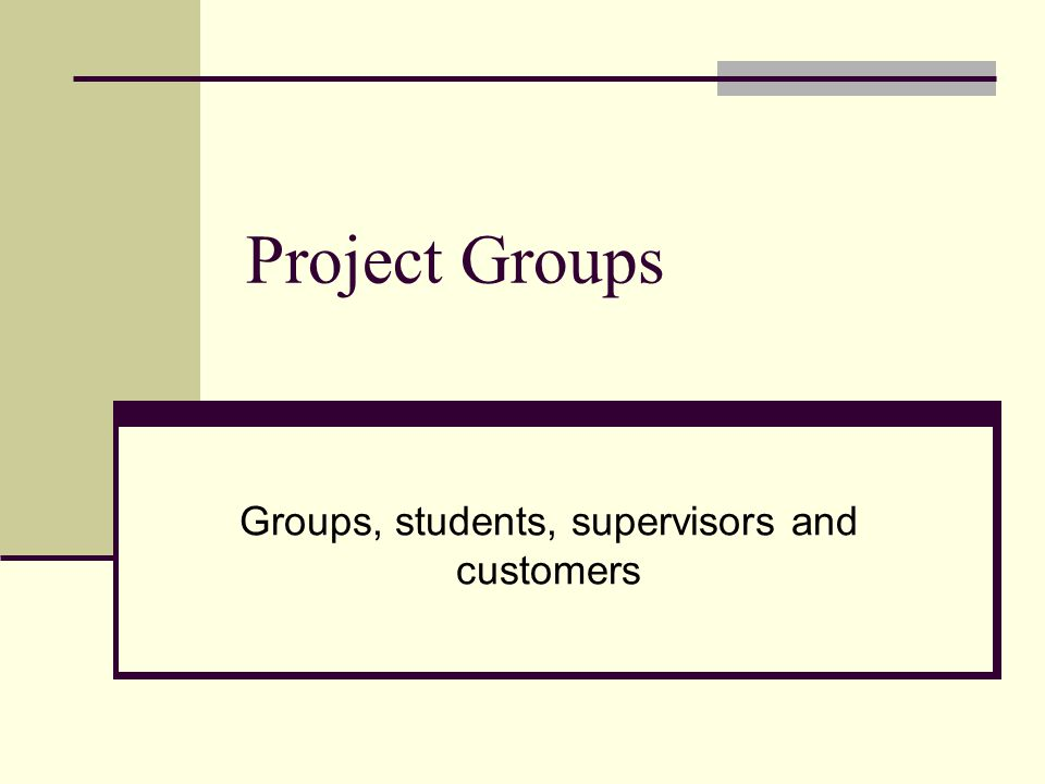 Project Groups Groups, students, supervisors and customers
