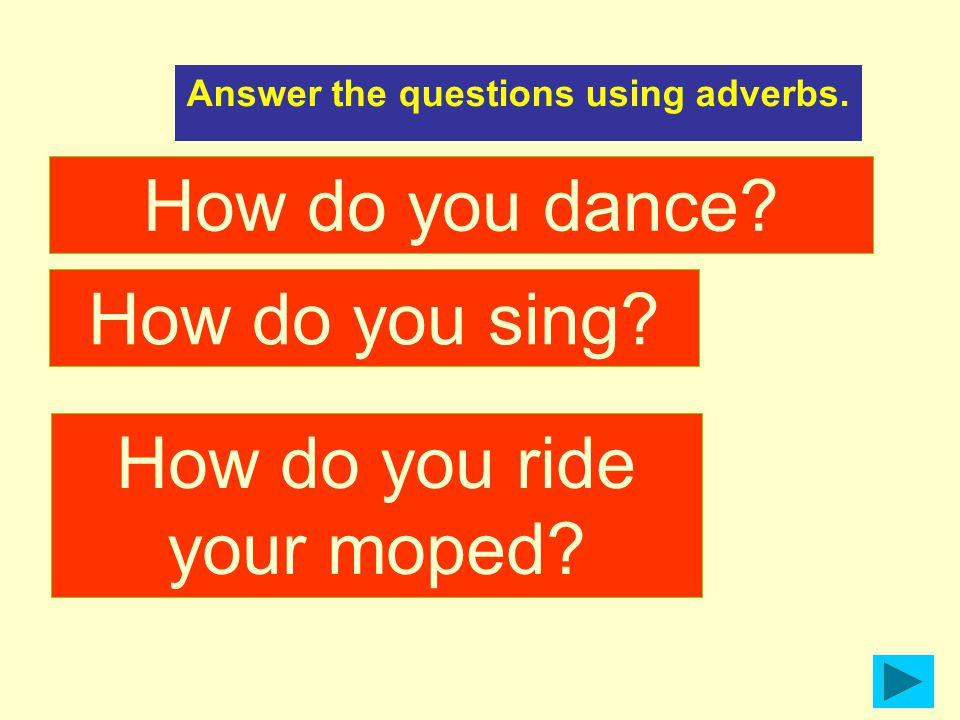 How do you dance Answer the questions using adverbs. How do you sing How do you ride your moped