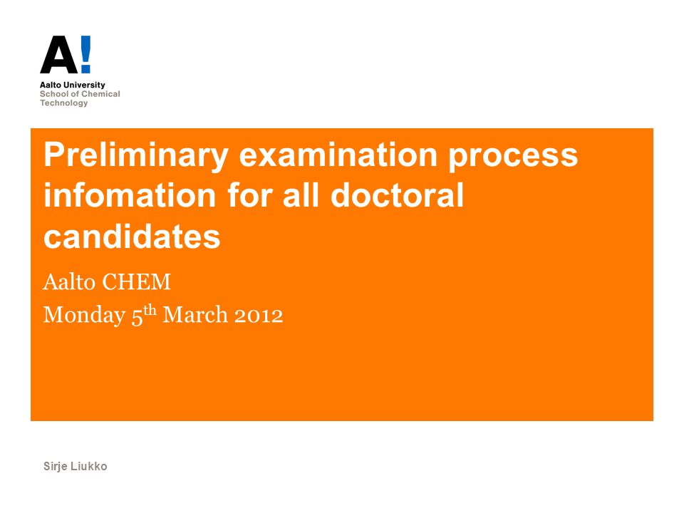 Preliminary examination process infomation for all doctoral candidates Aalto CHEM Monday 5 th March 2012 Sirje Liukko