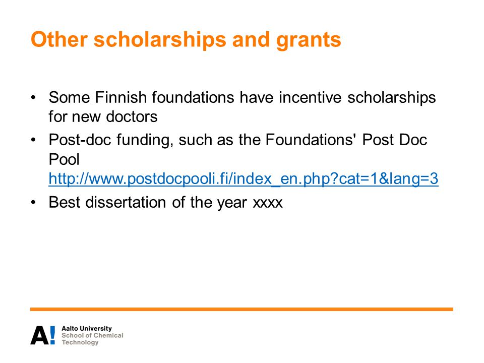 Other scholarships and grants Some Finnish foundations have incentive scholarships for new doctors Post-doc funding, such as the Foundations Post Doc Pool http://www.postdocpooli.fi/index_en.php?cat=1&lang=3 http://www.postdocpooli.fi/index_en.php?cat=1&lang=3 Best dissertation of the year xxxx