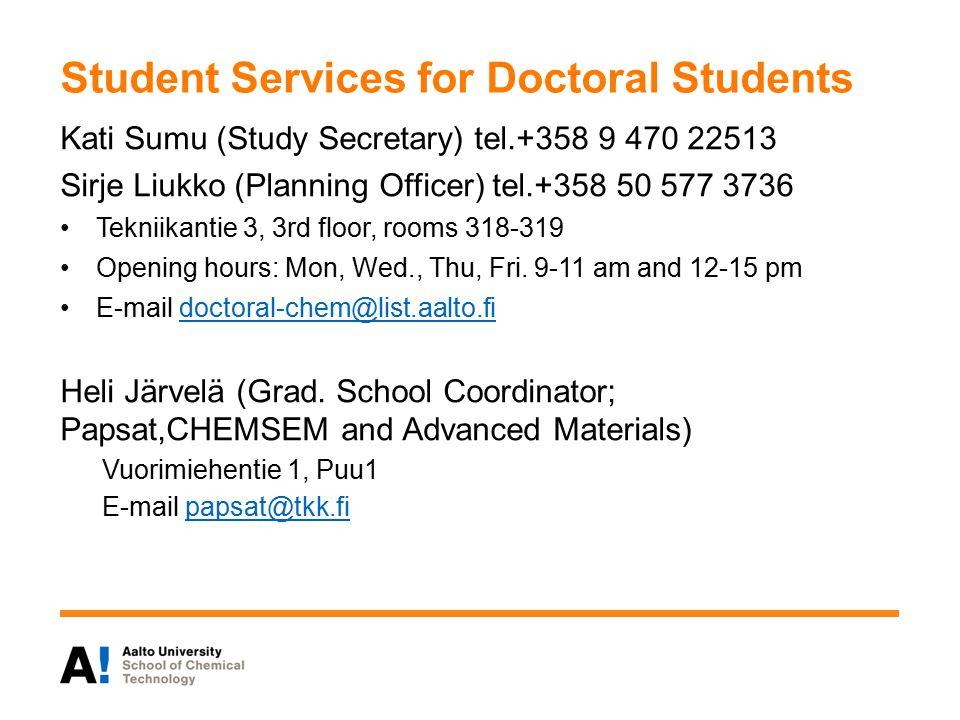 Student Services for Doctoral Students Kati Sumu (Study Secretary) tel.+358 9 470 22513 Sirje Liukko (Planning Officer) tel.+358 50 577 3736 Tekniikantie 3, 3rd floor, rooms 318-319 Opening hours: Mon, Wed., Thu, Fri.