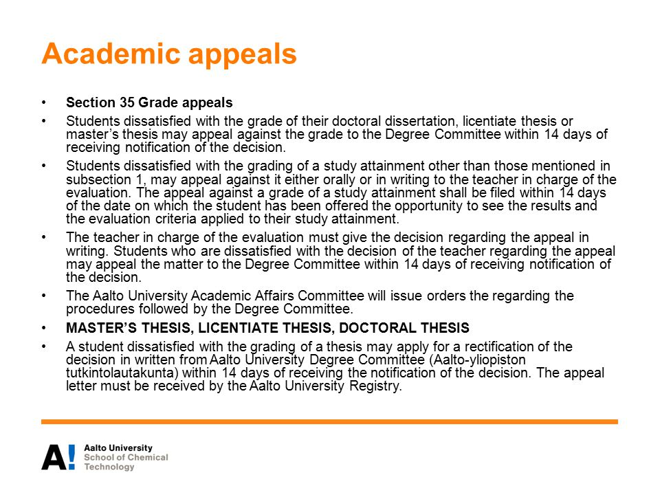 Academic appeals Section 35 Grade appeals Students dissatisfied with the grade of their doctoral dissertation, licentiate thesis or master's thesis may appeal against the grade to the Degree Committee within 14 days of receiving notification of the decision.