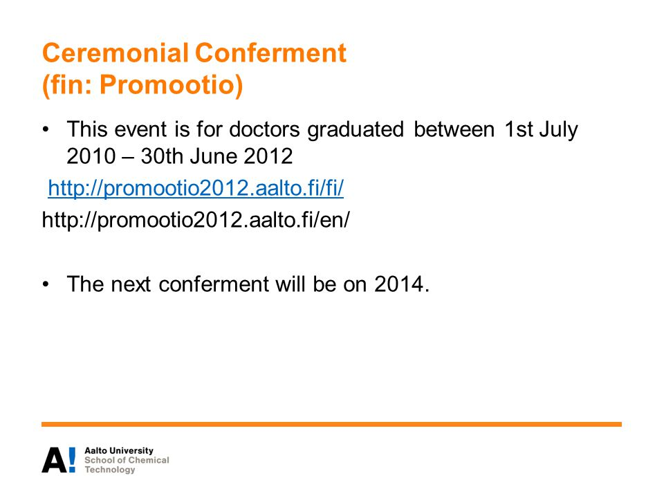 Ceremonial Conferment (fin: Promootio) This event is for doctors graduated between 1st July 2010 – 30th June 2012 http://promootio2012.aalto.fi/fi/ http://promootio2012.aalto.fi/en/ The next conferment will be on 2014.