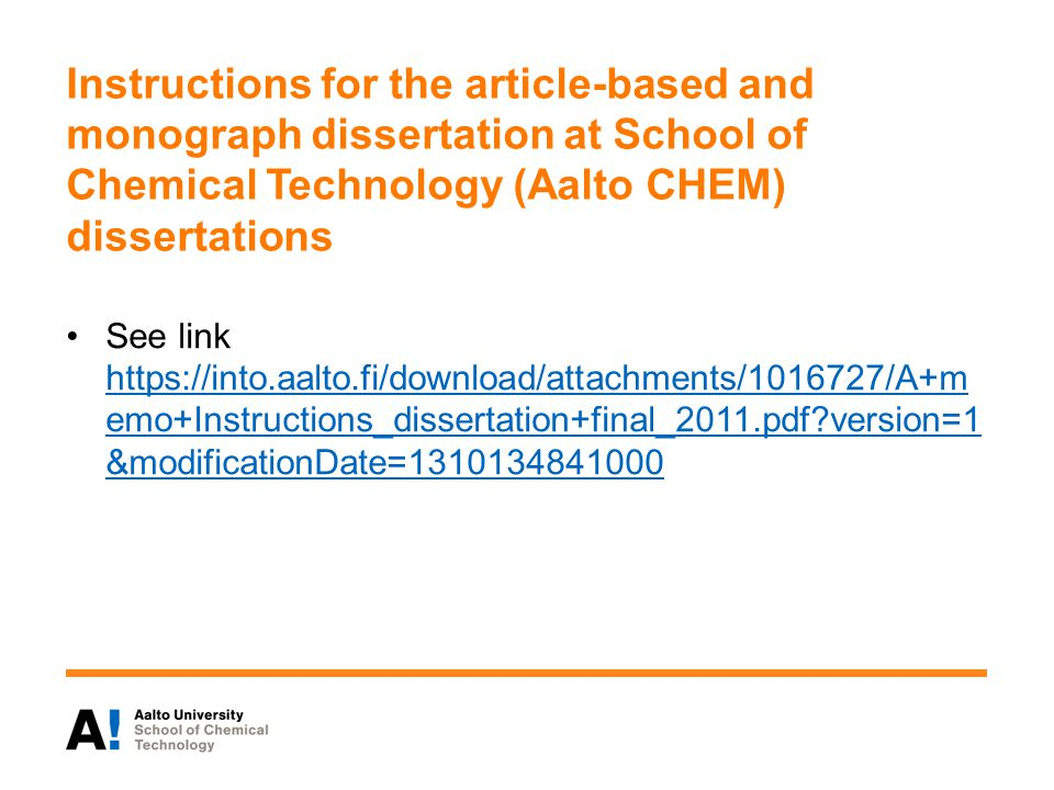 Instructions for the article-based and monograph dissertation at School of Chemical Technology (Aalto CHEM) dissertations See link https://into.aalto.fi/download/attachments/1016727/A+m emo+Instructions_dissertation+final_2011.pdf?version=1 &modificationDate=1310134841000 https://into.aalto.fi/download/attachments/1016727/A+m emo+Instructions_dissertation+final_2011.pdf?version=1 &modificationDate=1310134841000