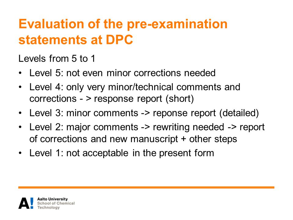 Evaluation of the pre-examination statements at DPC Levels from 5 to 1 Level 5: not even minor corrections needed Level 4: only very minor/technical comments and corrections - > response report (short) Level 3: minor comments -> reponse report (detailed) Level 2: major comments -> rewriting needed -> report of corrections and new manuscript + other steps Level 1: not acceptable in the present form