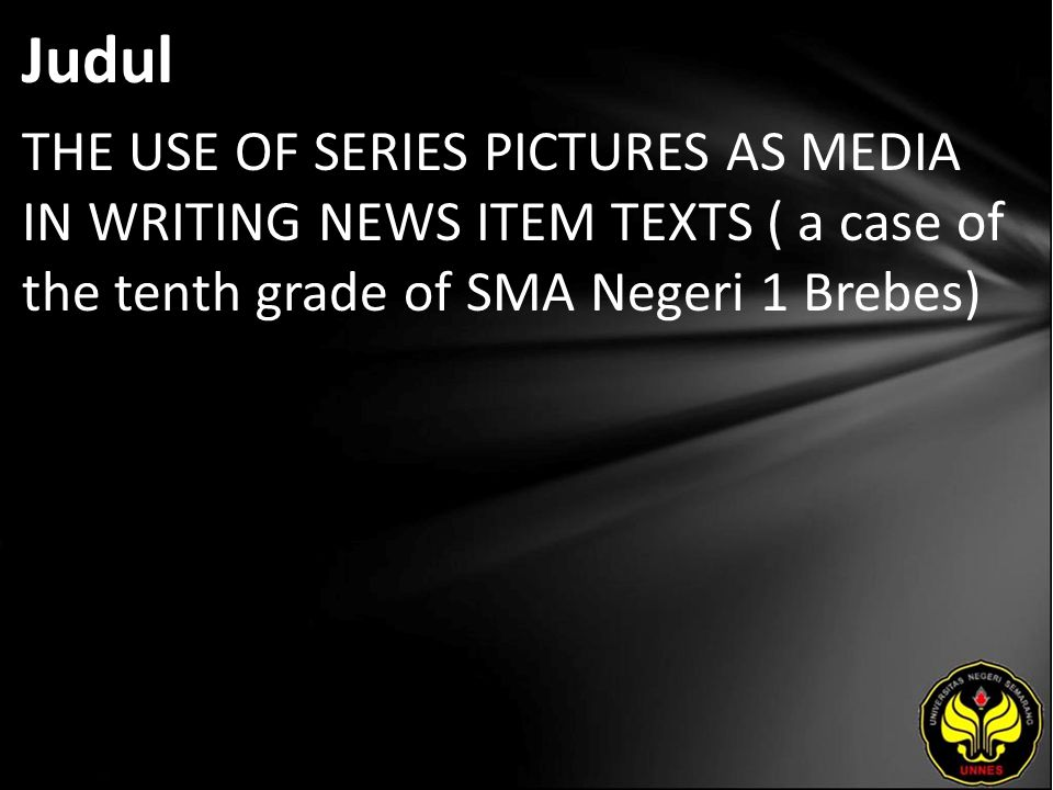 Judul THE USE OF SERIES PICTURES AS MEDIA IN WRITING NEWS ITEM TEXTS ( a case of the tenth grade of SMA Negeri 1 Brebes)