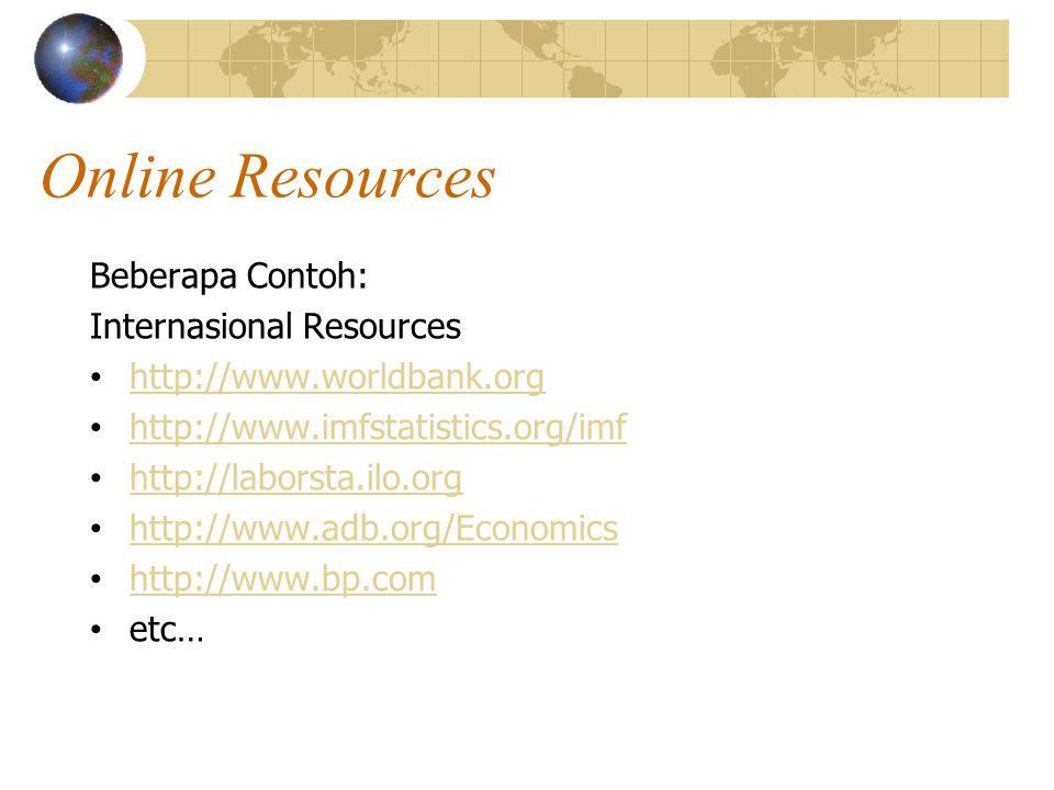 Online Resources Beberapa Contoh: Internasional Resources http://www.worldbank.org http://www.imfstatistics.org/imf http://laborsta.ilo.org http://www.adb.org/Economics http://www.bp.com etc…