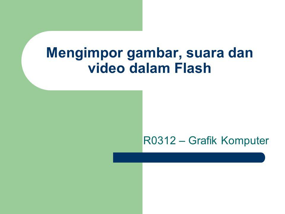 Mengimpor gambar, suara dan video dalam Flash R0312 – Grafik Komputer