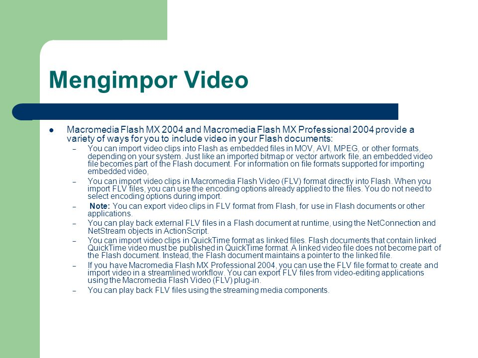 Mengimpor Video Macromedia Flash MX 2004 and Macromedia Flash MX Professional 2004 provide a variety of ways for you to include video in your Flash documents: – You can import video clips into Flash as embedded files in MOV, AVI, MPEG, or other formats, depending on your system.