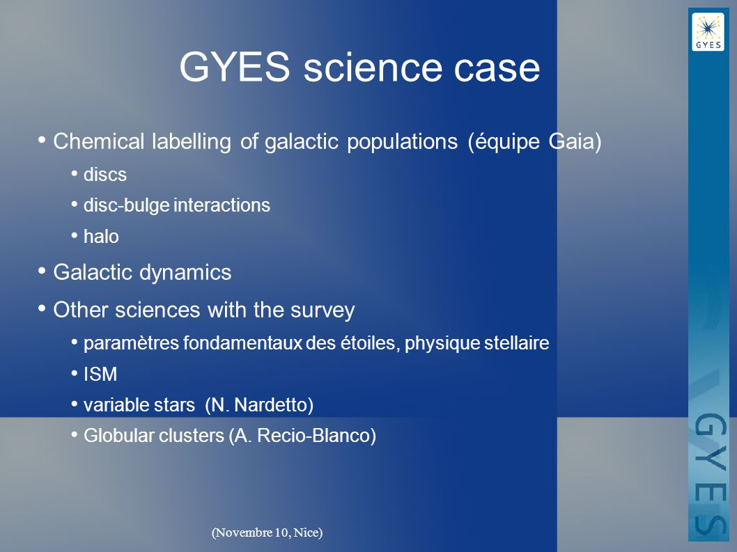 (Novembre 10, Nice) GYES science case Chemical labelling of galactic populations (équipe Gaia) discs disc-bulge interactions halo Galactic dynamics Other sciences with the survey paramètres fondamentaux des étoiles, physique stellaire ISM variable stars (N.