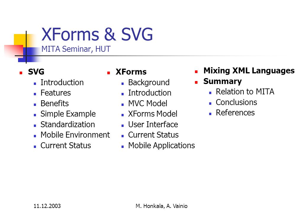 11.12.2003 M. Honkala, A. Vainio XForms & SVG MITA Seminar, HUT SVG Introduction Features Benefits Simple Example Standardization Mobile Environment C