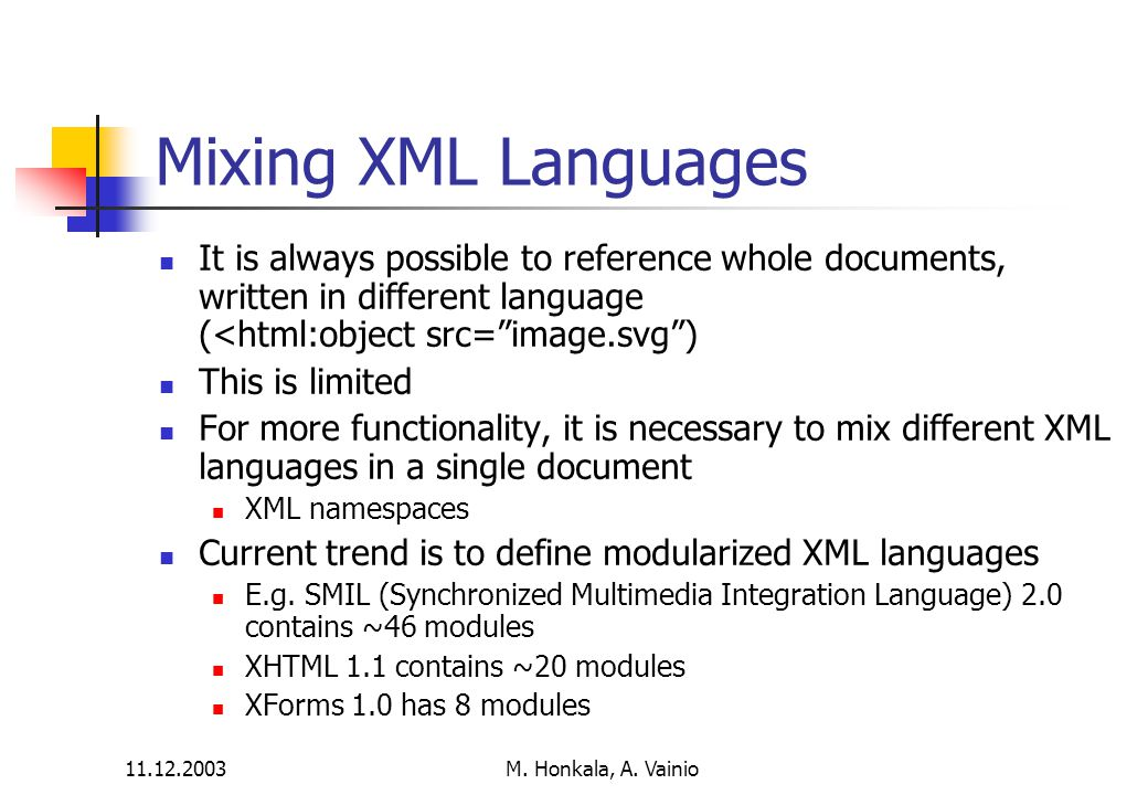 11.12.2003 M. Honkala, A. Vainio Mixing XML Languages It is always possible to reference whole documents, written in different language (<html:object