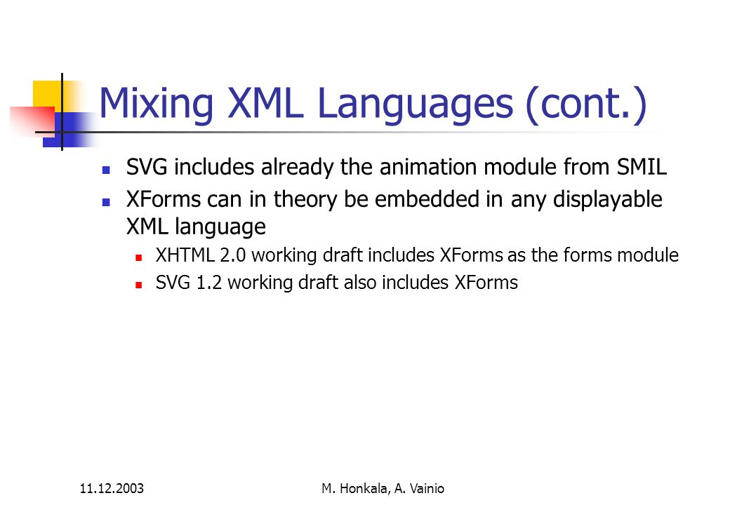11.12.2003 M. Honkala, A. Vainio Mixing XML Languages (cont.) SVG includes already the animation module from SMIL XForms can in theory be embedded in