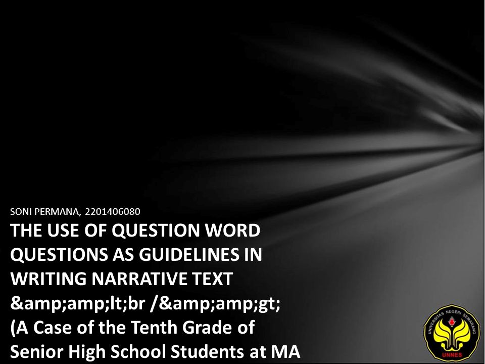 SONI PERMANA, 2201406080 THE USE OF QUESTION WORD QUESTIONS AS GUIDELINES IN WRITING NARRATIVE TEXT <br /> (A Case of the Tenth Grade of Senior High School Students at MA Al Asror, Patemon in Academic Year 2009/2010)