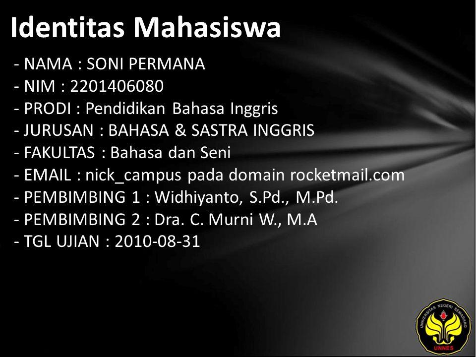 Identitas Mahasiswa - NAMA : SONI PERMANA - NIM : 2201406080 - PRODI : Pendidikan Bahasa Inggris - JURUSAN : BAHASA & SASTRA INGGRIS - FAKULTAS : Bahasa dan Seni - EMAIL : nick_campus pada domain rocketmail.com - PEMBIMBING 1 : Widhiyanto, S.Pd., M.Pd.