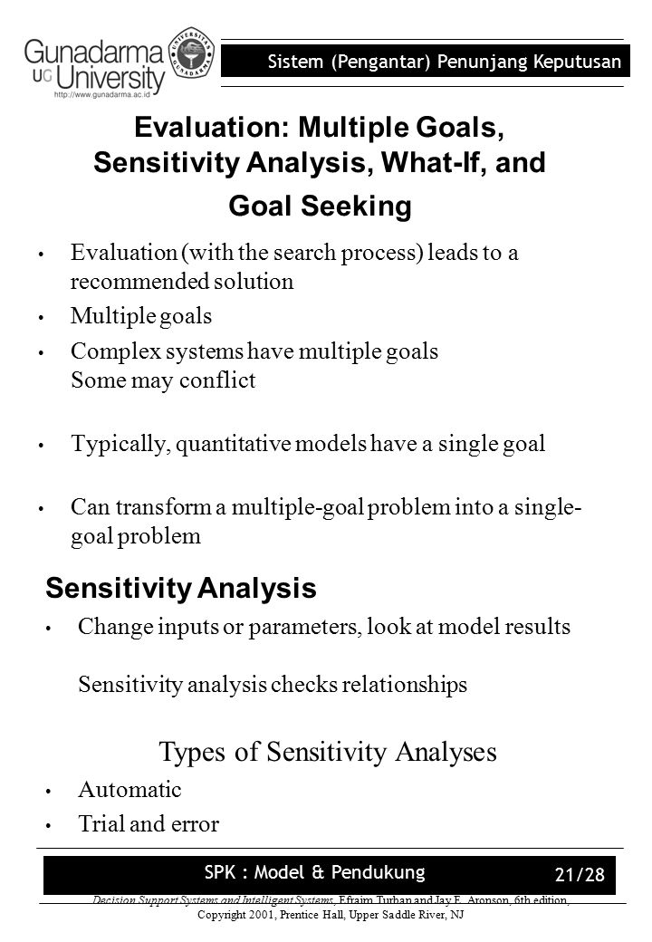 Sistem (Pengantar) Penunjang Keputusan SPK : Model & Pendukung 21/28 Evaluation: Multiple Goals, Sensitivity Analysis, What-If, and Goal Seeking Evaluation (with the search process) leads to a recommended solution Multiple goals Complex systems have multiple goals Some may conflict Typically, quantitative models have a single goal Can transform a multiple-goal problem into a single- goal problem Decision Support Systems and Intelligent Systems, Efraim Turban and Jay E.