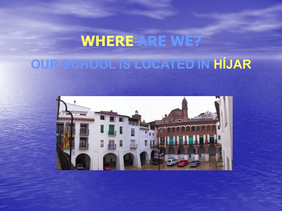 WHERE ARE WE? OUR SCHOOL IS LOCATED IN HÍJAR