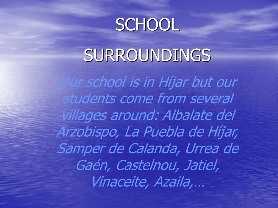 SCHOOL SURROUNDINGS Our school is in Híjar but our students come from several villages around: Albalate del Arzobispo, La Puebla de Híjar, Samper de Calanda, Urrea de Gaén, Castelnou, Jatiel, Vinaceite, Azaila,…